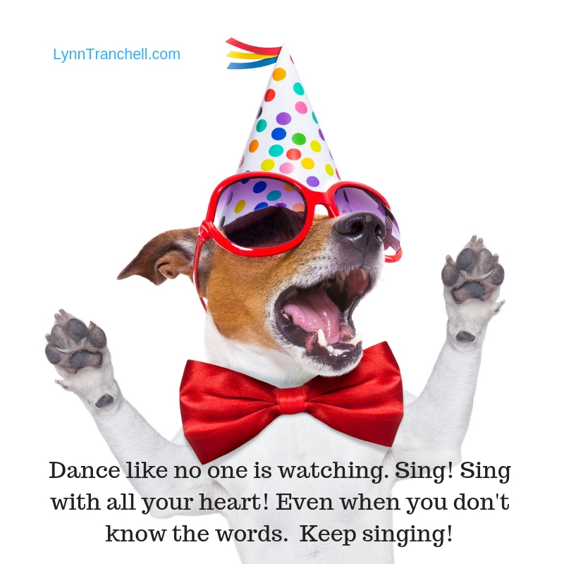 Dance like no one is watching. Sing! Sing with all your heart! Even when you don't know the words. Keep singing!