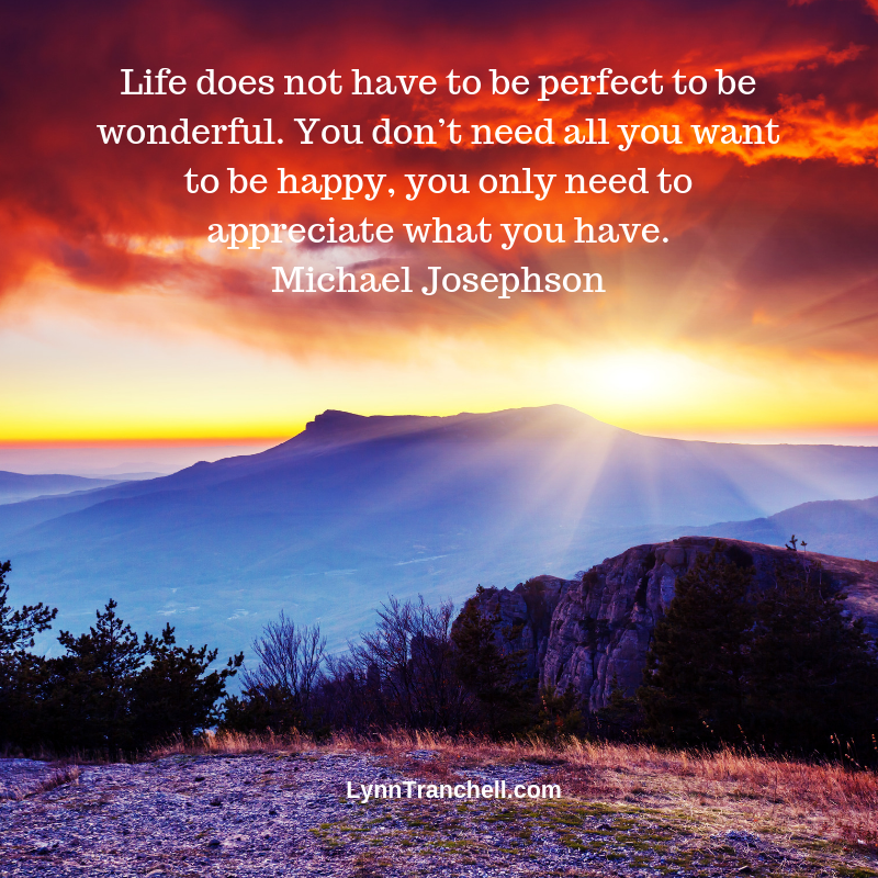 Life does not have to be perfect to be wonderful. You don't need all you want to be happy, you only need to appreciate what you have. Michael Josephson