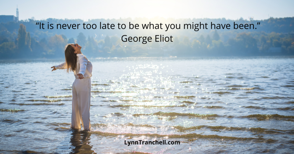 George Eliot quote - It's never too late to be what you might have been.